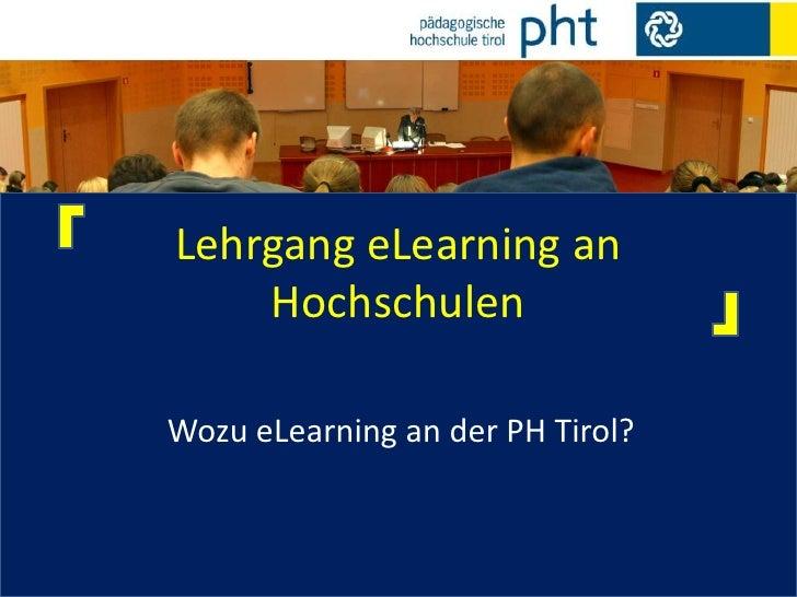 Lehrgang eLearning an Hochschulen<br />Wozu eLearning an der PH Tirol?<br />