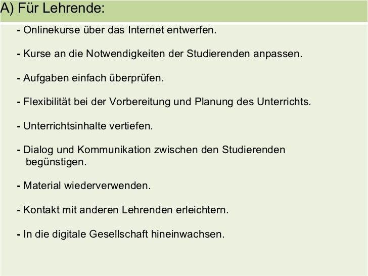 A) Für Lehrende:   - Onlinekurse über das Internet entwerfen.    - Kurse an die Notwendigkeiten der Studierenden anpassen....