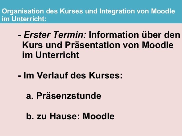Organisation des Kurses und Integration von Moodle im Unterricht:      - Erster Termin: Information über den      Kurs und...