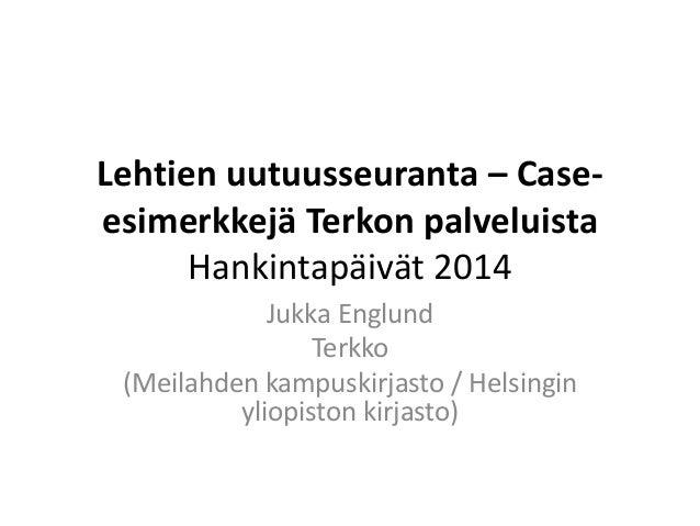 Lehtien uutuusseuranta – Case-esimerkkejä  Terkon palveluista  Hankintapäivät 2014  Jukka Englund  Terkko  (Meilahden kamp...