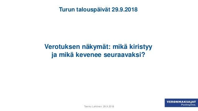 Turun talouspäivät 29.9.2018 Verotuksen näkymät: mikä kiristyy ja mikä kevenee seuraavaksi? Teemu Lehtinen 29.9.2018