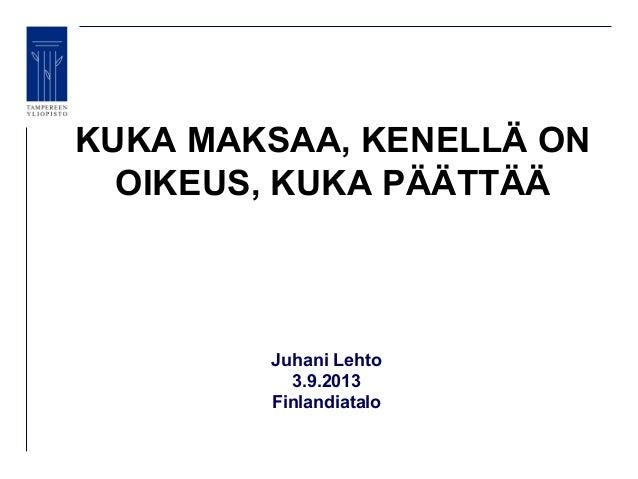 KUKA MAKSAA, KENELLÄ ON OIKEUS, KUKA PÄÄTTÄÄ Juhani Lehto 3.9.2013 Finlandiatalo