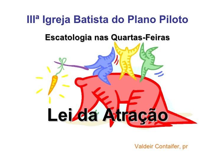 IIIª Igreja Batista do Plano Piloto Escatologia nas Quartas-Feiras Lei da Atração Valdeir Contaifer, pr