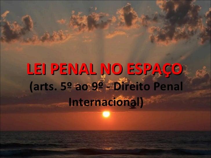 LEI PENAL NO ESPAÇO  (arts. 5º ao 9º - Direito Penal Internacional)