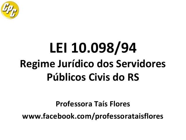LEI 10.098/94  Regime Jurídico dos Servidores Públicos Civis do RS Professora Taís Flores www.facebook.com/professorataisf...