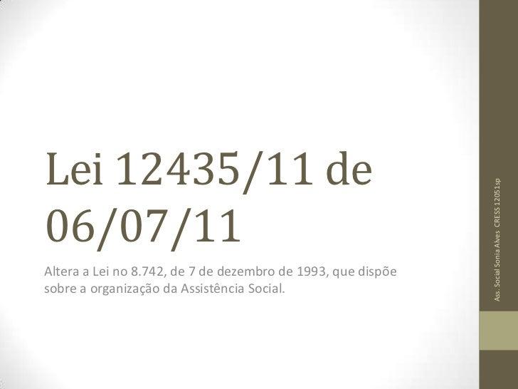 Lei 12435/11 de 06/07/11<br />Altera a Lei no 8.742, de 7 de dezembro de 1993, que dispõe sobre a organização da Assistênc...