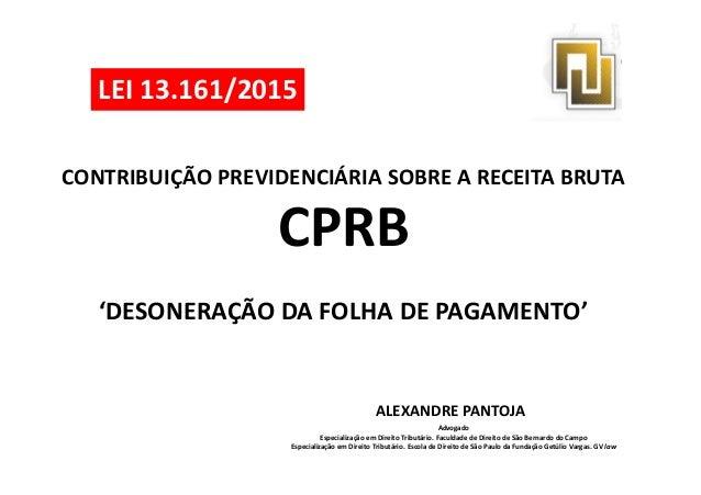 CONTRIBUIÇÃO PREVIDENCIÁRIA SOBRE A RECEITA BRUTA CPRB LEI 13.161/2015 CPRB 'DESONERAÇÃO DA FOLHA DE PAGAMENTO' ALEXANDRE ...