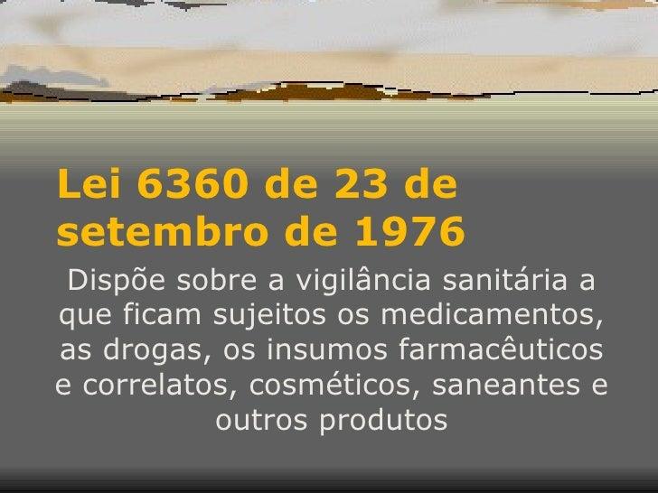 Lei 6360 de 23 de setembro de 1976  Dispõe sobre a vigilância sanitária a que ficam sujeitos os medicamentos, as drogas, o...