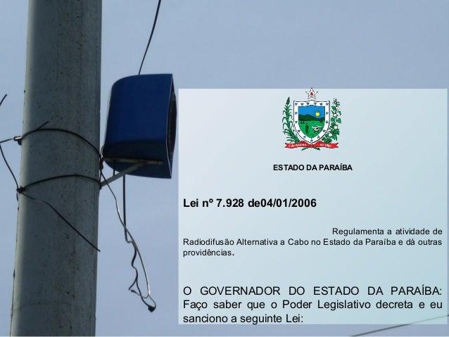 ESTADO DA PARAÍBA Lei nº 7.928 de04/01/2006 Regulamenta a atividade de Radiodifusão Alternativa a Cabo no Estado da Paraíb...