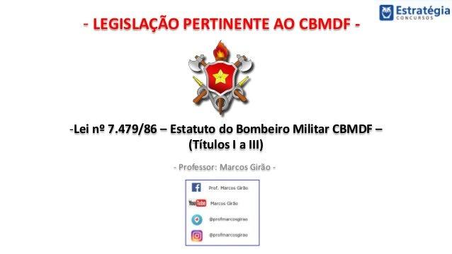 - LEGISLAÇÃO PERTINENTE AO CBMDF - - Professor: Marcos Girão - -Lei nº 7.479/86 – Estatuto do Bombeiro Militar CBMDF – (Tí...