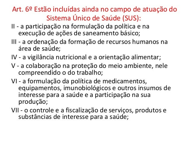 Art. 6º Estão incluídas ainda no campo de atuação do            Sistema Único de Saúde (SUS):VIII - a fiscalização e a ins...