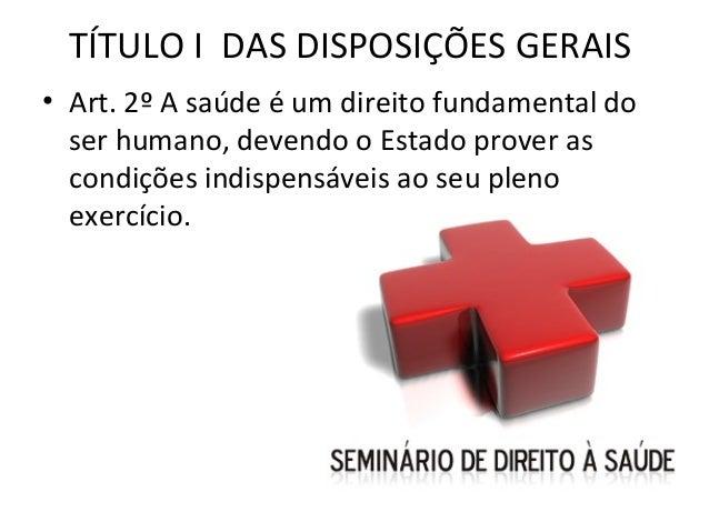 TÍTULO I DAS DISPOSIÇÕES GERAIS• Art. 2º A saúde é um direito fundamental do  ser humano, devendo o Estado prover as  cond...