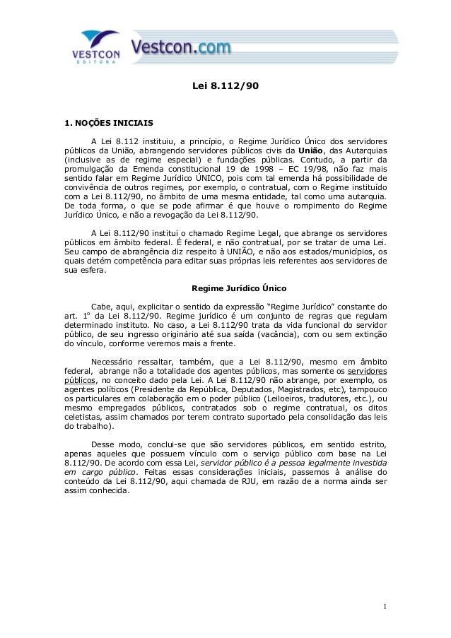 Lei 8.112/90 1. NOÇÕES INICIAIS A Lei 8.112 instituiu, a princípio, o Regime Jurídico Único dos servidores públicos da Uni...