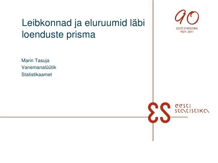 Leibkonnad ja eluruumid läbi loenduste prisma<br />Marin Tasuja<br />Vanemanalüütik<br />Statistikaamet<br />