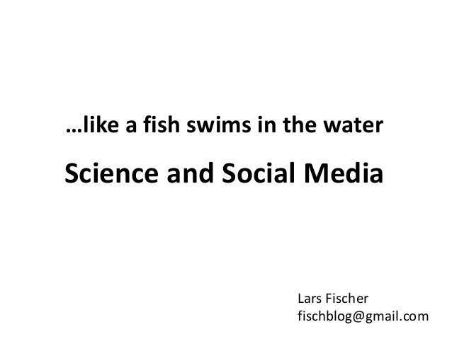…like a fish swims in the water Science and Social Media Lars Fischer fischblog@gmail.com