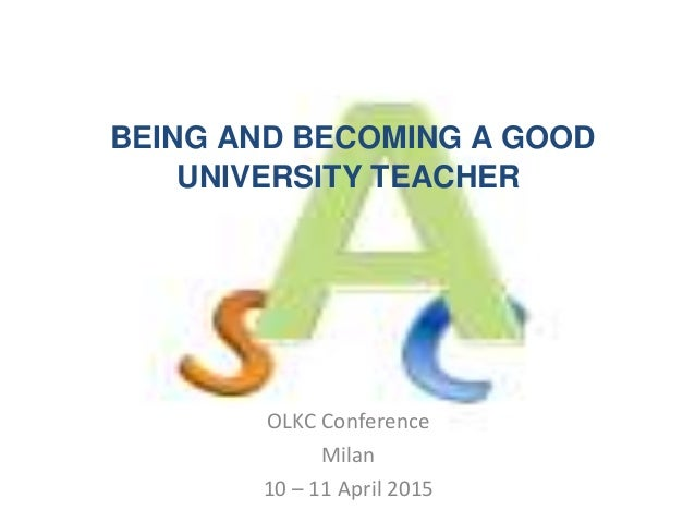 BEING AND BECOMING A GOOD UNIVERSITY TEACHER OLKC Conference Milan 10 – 11 April 2015