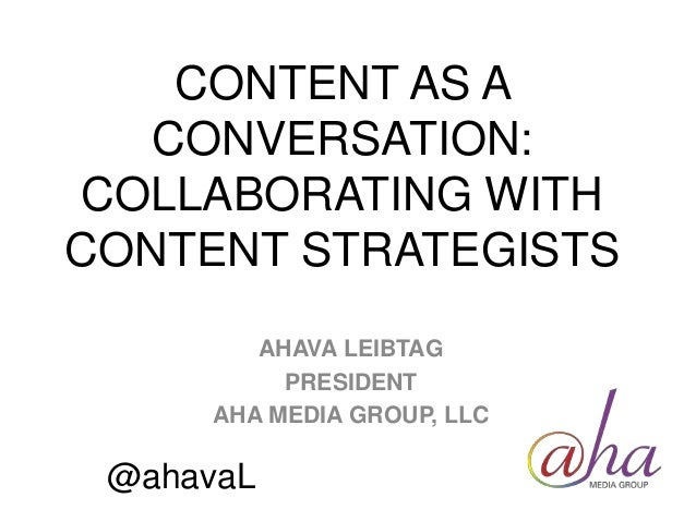 CONTENT AS A CONVERSATION: COLLABORATING WITH CONTENT STRATEGISTS AHAVA LEIBTAG PRESIDENT AHA MEDIA GROUP, LLC @ahavaL