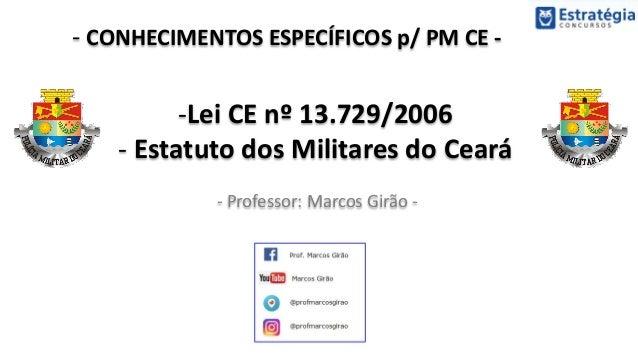 - CONHECIMENTOS ESPECÍFICOS p/ PM CE - - Professor: Marcos Girão - -Lei CE nº 13.729/2006 - Estatuto dos Militares do Ceará