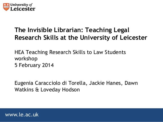 The Invisible Librarian: Teaching Legal Research Skills at the University of Leicester HEA Teaching Research Skills to Law...