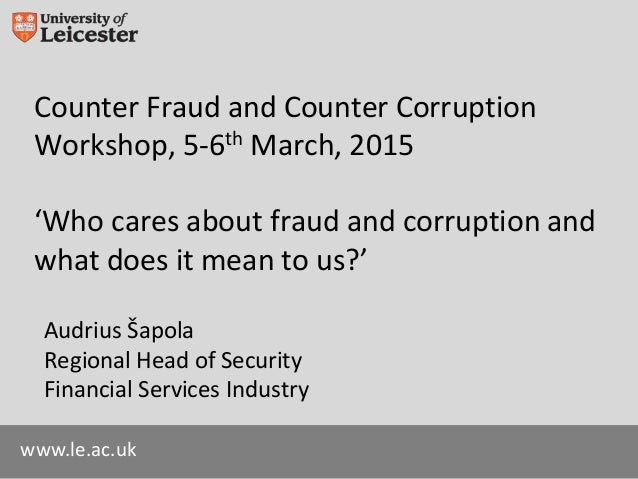 www.le.ac.uk Counter Fraud and Counter Corruption Workshop, 5-6th March, 2015 'Who cares about fraud and corruption and wh...