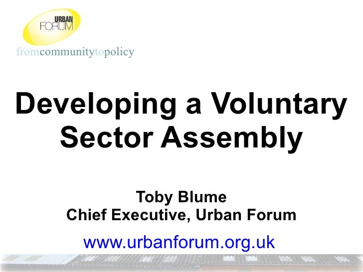 Developing a Voluntary Sector Assembly Toby Blume Chief Executive, Urban Forum www.urbanforum.org.uk