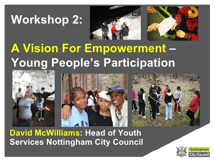 Workshop 2:  A Vision For Empowerment – Young People's Participation     David McWilliams: Head of Youth Services Nottingh...
