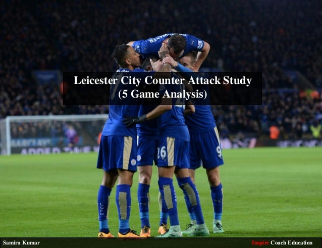 Leicester City Counter Attack Study (5 Game Analysis) Samira Kumar Inspire Coach Education