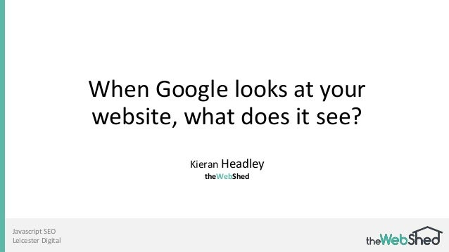 When Google looks at your website, what does it see? Kieran Headley theWebShed Javascript SEO Leicester Digital