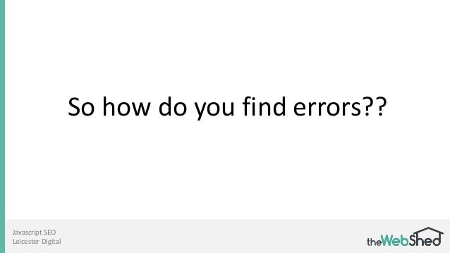 So how do you find errors?? Javascript SEO Leicester Digital