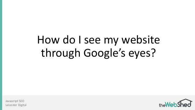 How do I see my website through Google's eyes? Javascript SEO Leicester Digital