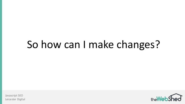So how can I make changes? Javascript SEO Leicester Digital
