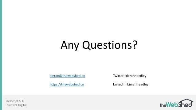 Javascript SEO Leicester Digital kieran@thewebshed.co https://thewebshed.co Any Questions? Twitter: kieranheadley LinkedIn...