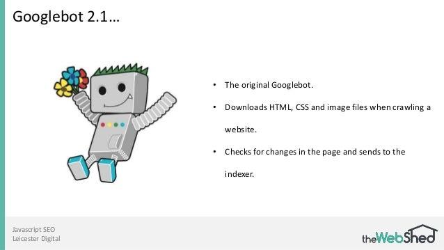 Javascript SEO Leicester Digital Googlebot 2.1… • The original Googlebot. • Downloads HTML, CSS and image files when crawl...