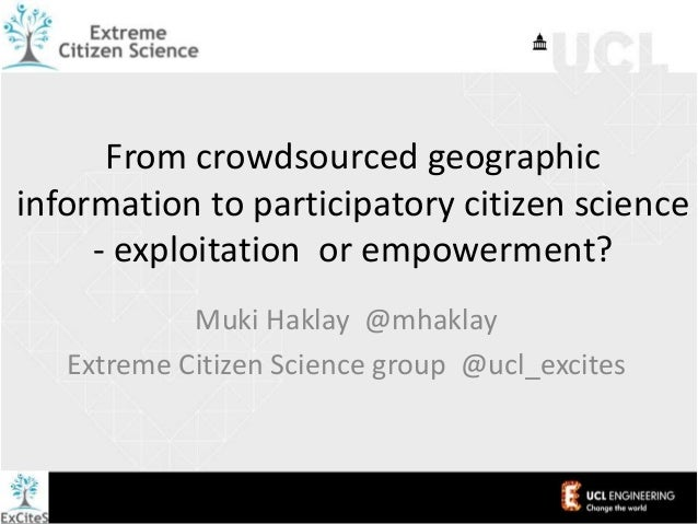 From crowdsourced geographic information to participatory citizen science - exploitation or empowerment? Muki Haklay @mhak...