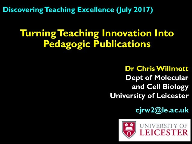 DiscoveringTeaching Excellence (July 2017) Dr Chris Willmott Dept of Molecular and Cell Biology University of Leicester cj...