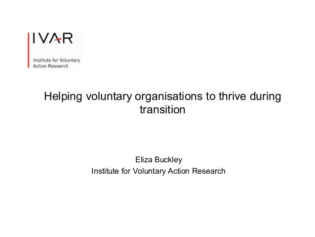 Helping voluntary organisations to thrive during transition  Eliza Buckley Institute for Voluntary Action Research