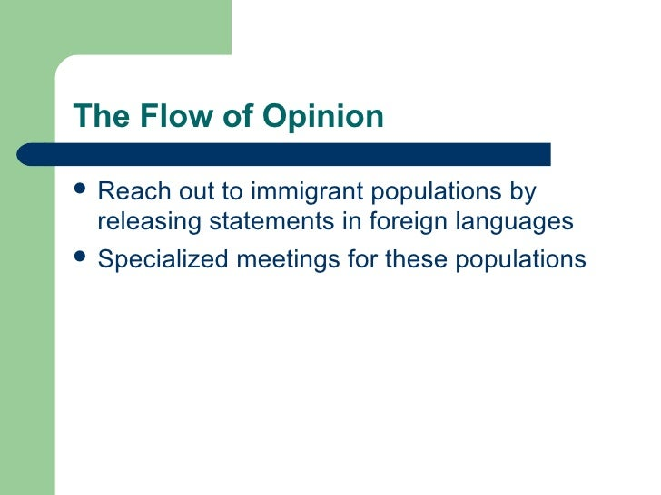 The Flow of Opinion <ul><li>Reach out to immigrant populations by releasing statements in foreign languages </li></ul><ul>...