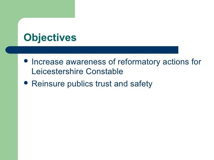 Objectives <ul><li>Increase awareness of reformatory actions for Leicestershire Constable </li></ul><ul><li>Reinsure publi...