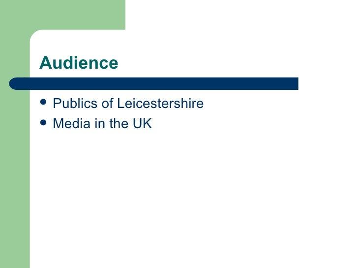 Audience <ul><li>Publics of Leicestershire </li></ul><ul><li>Media in the UK </li></ul>