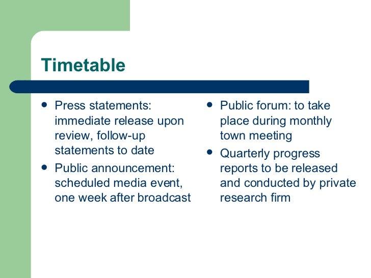 Timetable <ul><li>Press statements: immediate release upon review, follow-up statements to date </li></ul><ul><li>Public a...