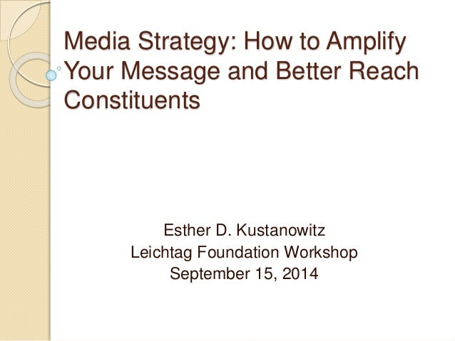 Media Strategy: How to Amplify  Your Message and Better Reach  Constituents  Esther D. Kustanowitz  Leichtag Foundation Wo...