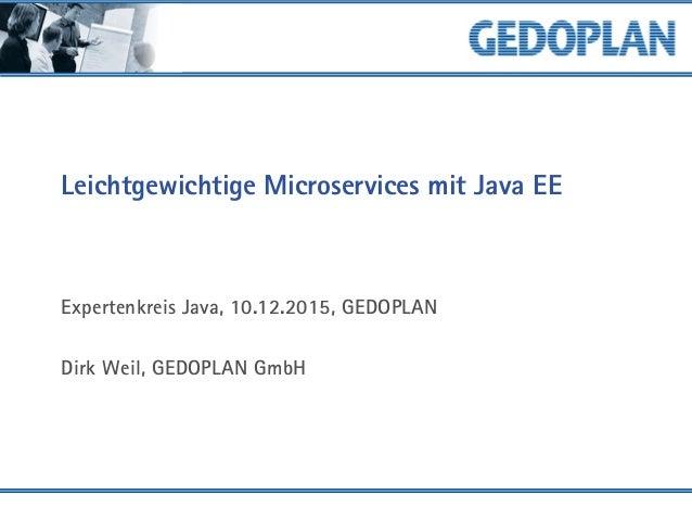 Leichtgewichtige Microservices mit Java EE Expertenkreis Java, 10.12.2015, GEDOPLAN Dirk Weil, GEDOPLAN GmbH