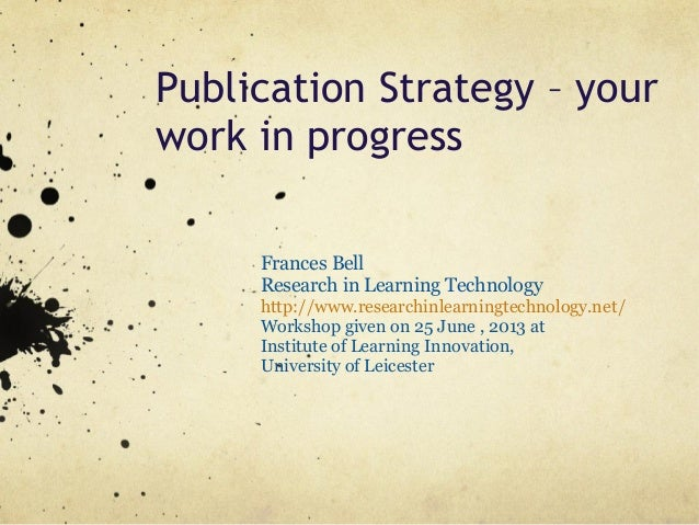 Publication Strategy – yourwork in progressFrances BellResearch in Learning Technologyhttp://www.researchinlearningtechnol...