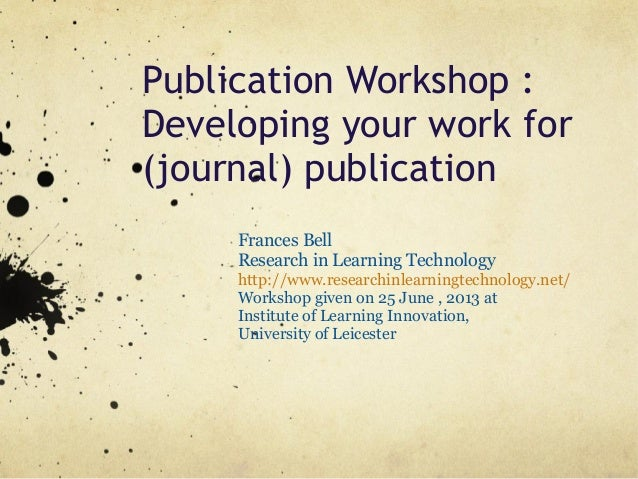 Publication Workshop :Developing your work for(journal) publicationFrances BellResearch in Learning Technologyhttp://www.r...