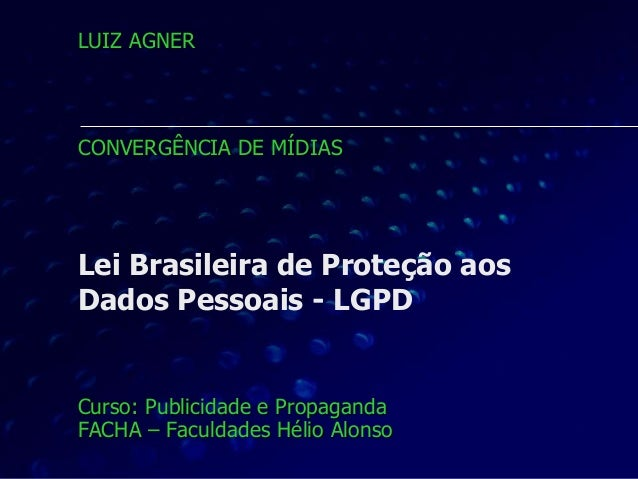 Lei Brasileira de Proteção aos Dados Pessoais - LGPD Curso: Publicidade e Propaganda FACHA – Faculdades Hélio Alonso LUIZ ...