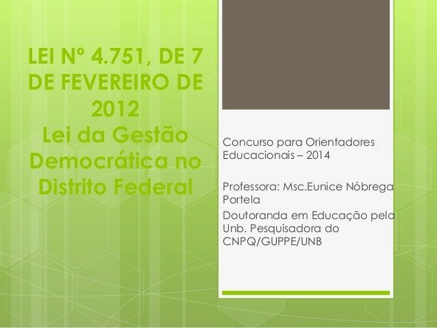 LEI Nº 4.751, DE 7  DE FEVEREIRO DE  2012  Lei da Gestão  Democrática no  Distrito Federal  Concurso para Orientadores  Ed...