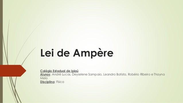 Lei de Ampère  Colégio Estadual de Ipiaú  Alunos: André Lucas, Deyselene Sampaio, Leandro Batista, Robério Ribeiro e Thayn...