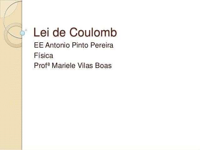 Lei de Coulomb EE Antonio Pinto Pereira Física Profª Mariele Vilas Boas