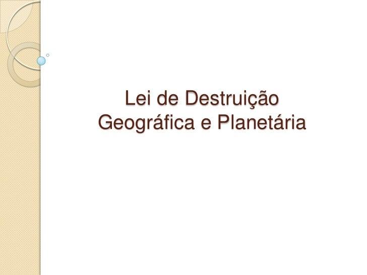 Lei de DestruiçãoGeográfica e Planetária
