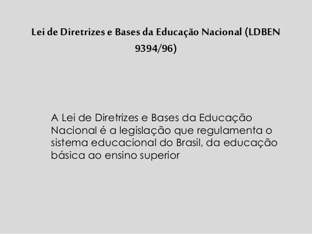 Lei de Diretrizese Bases da Educação Nacional (LDBEN 9394/96) A Lei de Diretrizes e Bases da Educação Nacional é a legisla...
